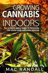 Cannabis: Growing Cannabis Indoors: The Ultimate Simple Guide to Producing Top-Grade Dank Marijuana Indoors