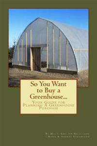 So You Want to Buy a Greenhouse...: Your Guide to Help You Plan a Greenhouse Purchase