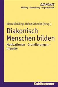 Diakonisch Menschen Bilden: Motivationen - Grundierungen - Impulse