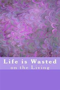 Life Is Wasted on the Living: A 6 X 9 Lined Journal Notebook