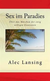 Sex Im Paradies: Uber Das Marchen Der Ewig Willigen Exotinnen