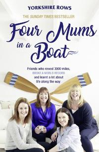 Four Mums in a Boat: Friends Who Rowed 3000 Miles, Broke a World Record and Learnt a Lot about Life Along the Way