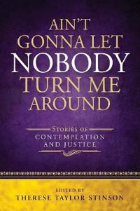 Ain't Gonna Let Nobody Turn Me Around: Stories of Contemplation and Justice