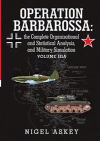 Operation Barbarossa: the Complete Organisational and Statistical Analysis, and Military Simulation Volume Iiia