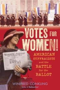Votes for Women!: American Suffragists and the Battle for the Ballot