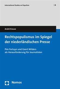 Rechtspopulismus Im Spiegel Der Niederlandischen Presse: Pim Fortuyn Und Geert Wilders ALS Herausforderung Fur Journalisten