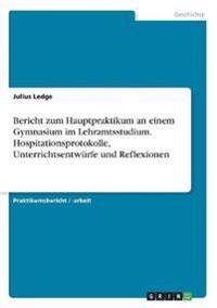 Bericht Zum Hauptpraktikum an Einem Gymnasium Im Lehramtsstudium. Hospitationsprotokolle, Unterrichtsentw rfe Und Reflexionen