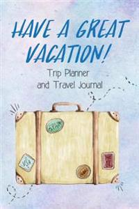 Trip Planner and Travel Journal Have a Great Vacation!: Vacation Packing Planner & Checklist