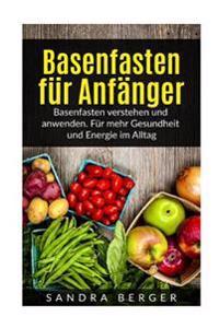 Basenfasten Für Anfänger: Basenfasten Verstehen Und Anwenden. Für Mehr Gesundheit Und Energie Im Alltag
