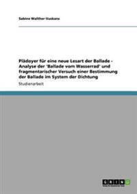 Pladoyer Fur Eine Neue Lesart Der Ballade - Analyse Der 'Ballade Vom Wasserrad' Und Fragmentarischer Versuch Einer Bestimmung Der Ballade Im System Der Dichtung