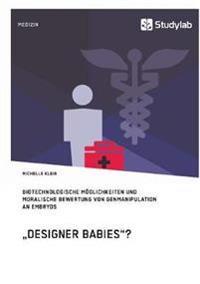"""""""Designer Babies""""? Biotechnologische Moglichkeiten Und Moralische Bewertung Von Genmanipulation an Embryos"""