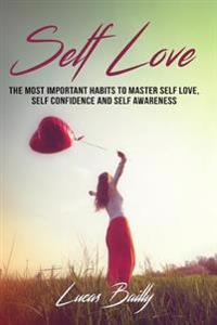 Self Love: The Most Important Habits to Master Self Love, Self Confidence and Self Awareness