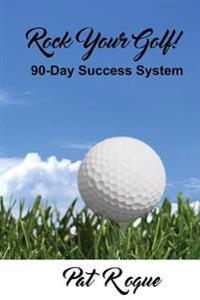 Rock Your Golf!: 90-Day Success System to Rock Your World on and Off the Golf Course