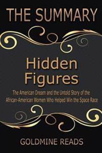 The Summary of Hidden Figures: Based on the Book by Margot Lee Shetterly: The American Dream and the Untold Story of the African-American Women Who H
