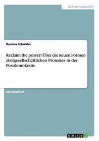 Reclaim the Power! Uber Die Neuen Formen Zivilgesellschaftlichen Protestes in Der Postdemokratie