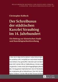 Der Schreibusus Der Staedtischen Kanzlei Straubing Im 14. Jahrhundert: Ein Beitrag Zur Historischen Stadt- Und Kanzleisprachenforschung