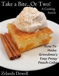 Take a Bite...or Two! a Cooking Article: How to Make Grandma's Easy Peasy Peach Cake