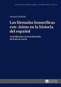 Las Formulas Honorificas Con -Isimo En La Historia del Espanol: Contribucion a la Lexicalizacion de la Deixis Social