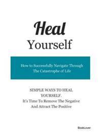 Heal Yourself - How to Successfully Navigate Through the Catastrophe of Life