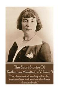 Katherine Mansfield - The Short Stories - Volume 3: ?The Pleasure of All Reading Is Doubled When One Lives with Another Who Shares the Same Books.?