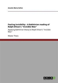 """Fooling Invisibility - A Bakhtinian Reading of Ralph Ellison's """"Invisible Man"""""""