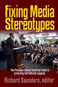 Fixing Media Sterotypes: President Obama's Guide to Correcting Self-Inflicted Legacies