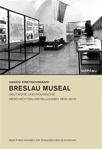 Breslau Museal: Deutsche Und Polnische Geschichtsausstellungen 1900-2010