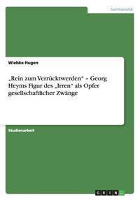 """""""Rein Zum Verrucktwerden - Georg Heyms Figur Des """"Irren ALS Opfer Gesellschaftlicher Zwange"""