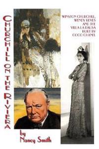 Churchill on the Riviera: Winston Churchill, Wendy Reves and the Villa La Pausa Built by Coco Chanel