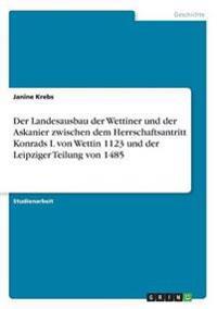 Der Landesausbau Der Wettiner Und Der Askanier Zwischen Dem Herrschaftsantritt Konrads I. Von Wettin 1123 Und Der Leipziger Teilung Von 1485