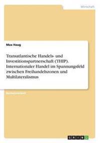 Transatlantische Handels- Und Investitionspartnerschaft (Thip). Internationaler Handel Im Spannungsfeld Zwischen Freihandelszonen Und Multilateralismus