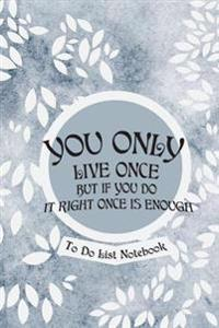 You Only Live Once But If You Do It Right Once Is Enough- To Do List Notebook: Daily Planner and Day Organizer to Do List