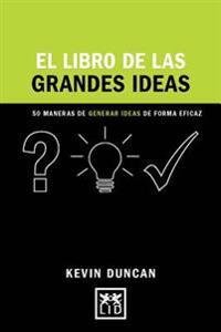 El Libro de Las Grandes Ideas: 50 Maneras de Generar Ideas de Forma Eficaz