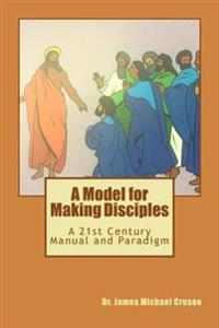 A Model for Making Disciples: Following the Master's Plan in the 21st Century