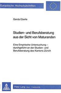 Studien- Und Berufsberatung Aus Der Sicht Von Maturanden: Eine Empirische Untersuchung - Durchgefuehrt an Der Studien- Und Berufsberatung Des Kantons