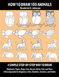 How to Draw 100 Animals: 4 Simple Step-By-Step Way to Draw: Elephants, Tigers, Dogs, Cats, Horses, Birds, Fish, and More a Drawing Guide for Be
