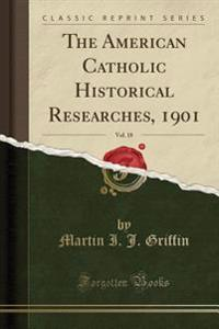 The American Catholic Historical Researches, 1901, Vol. 18 (Classic Reprint)