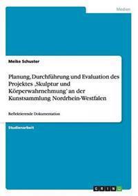 Planung, Durchfuhrung Und Evaluation Des Projektes Skulptur Und Korperwahrnehmung' an Der Kunstsammlung Nordrhein-Westfalen