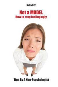Not a Model. How to Stop Feeling Ugly. Tips by a Non-Psychologist.