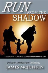 Run from the Shadow: A 17,000 Mile Journey from Death to Life, an Amazing Triumpth of Christian Faith