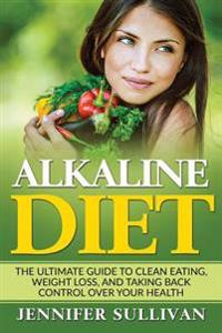 Alkaline Diet: The Ultimate Guide to Clean Eating, Weight Loss, and Taking Back Control Over Your Health