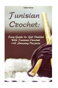 Tunisian Crochet: Easy Guide to Get Started with Tunisian Crochet +45 Amazing Projects: (Crochet Patterns, Crochet for Beginners)