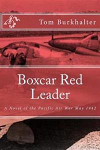 Boxcar Red Leader: A Novel of the Pacific Air War May 1942