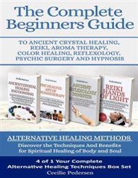 The Complete Beginners Guide to Ancient Crystal Healing, Reiki, Aroma Therapy Color Healing, Reflexology, Psychic Surgery and Hypnosis: Alternative He