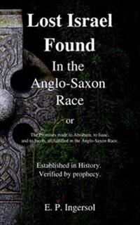 Lost Israel Found in the Anglo-Saxon Race: The Promises Made to Abraham, to Isaac, and to Jacob, All Fulfilled in the Anglo-Saxon Race.