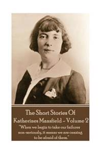 Katherine Mansfield - The Short Stories - Volume 2: When We Begin to Take Our Failures Non-Seriously, It Means We Are Ceasing to Be Afraid of Them.