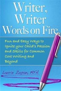 Writer, Writer Words on Fire: Fun and Easy Ways to Ignite Your Child's Passion and Skills for Common Core Writing and Beyond