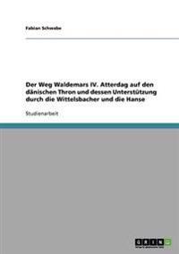 Der Weg Waldemars IV. Atterdag Auf Den Danischen Thron Und Dessen Unterstutzung Durch Die Wittelsbacher Und Die Hanse