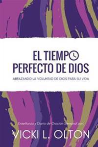 El Tiempo Perfecto de Dios: Abrazando La Voluntad de Dios Para Su Vida