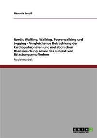 Nordic Walking, Walking, Powerwalking Und Jogging - Vergleichende Betrachtung Der Kardiopulmonalen Und Metabolischen Beanspruchung Sowie Des Subjektiven Belastungsempfindens